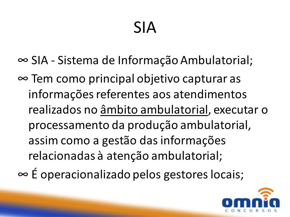 SIA SIA - Sistema de Informação Ambulatorial; Tem como principal objetivo capturar as informações referentes aos atendimentos realizados no âmbito ambulatorial, executar o processamento da produção ambulatorial, assim como a gestão das informações relacionadas à atenção ambulatorial; É operacionalizado pelos gestores locais;