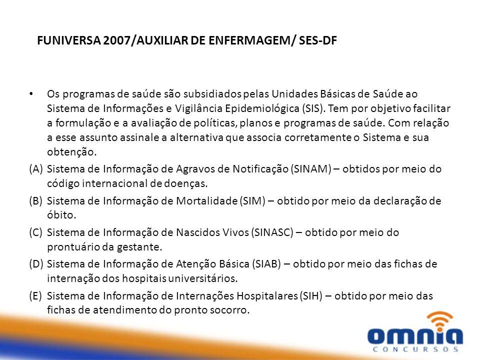 FUNIVERSA 2007/AUXILIAR DE ENFERMAGEM/ SES-DF Os programas de saúde são subsidiados pelas Unidades Básicas de Saúde ao Sistema de Informações e Vigilância Epidemiológica (SIS).