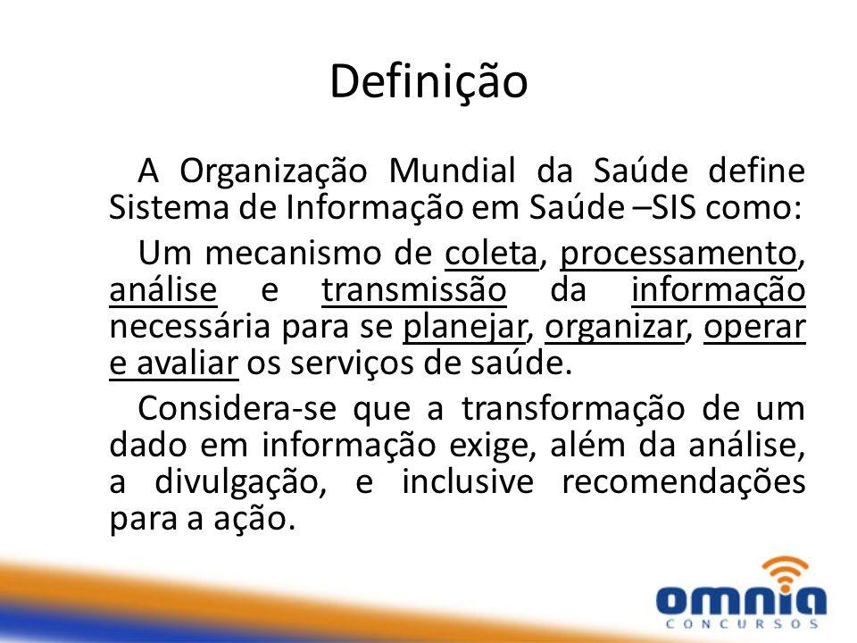 Definição A Organização Mundial da Saúde define Sistema de Informação em Saúde –SIS como: Um mecanismo de coleta, processamento, análise e transmissão