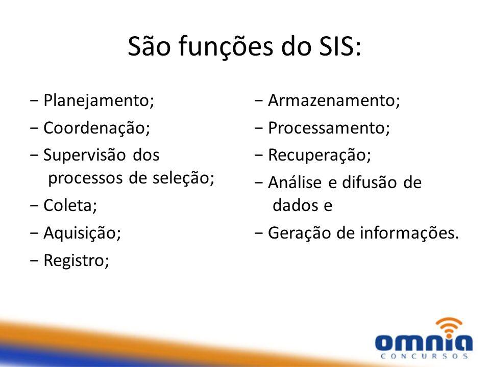 São funções do SIS: Planejamento; Coordenação; Supervisão dos processos de seleção; Coleta; Aquisição; Registro; Armazenamento; Processamento; Recuperação; Análise e difusão de dados e Geração de informações.