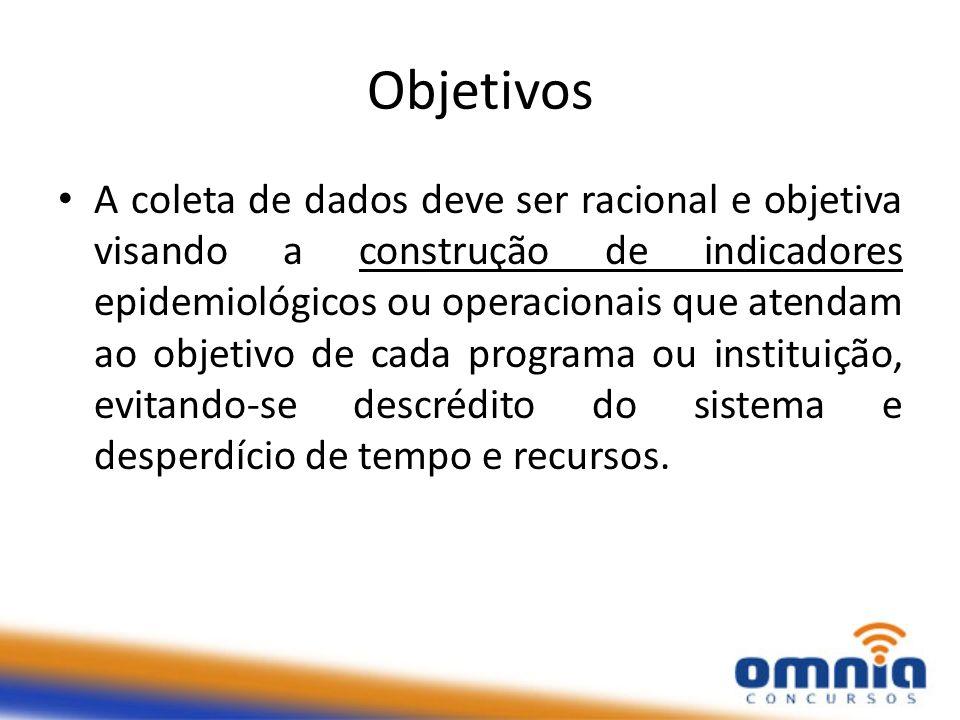 Objetivos A coleta de dados deve ser racional e objetiva visando a construção de indicadores epidemiológicos ou operacionais que atendam ao objetivo d