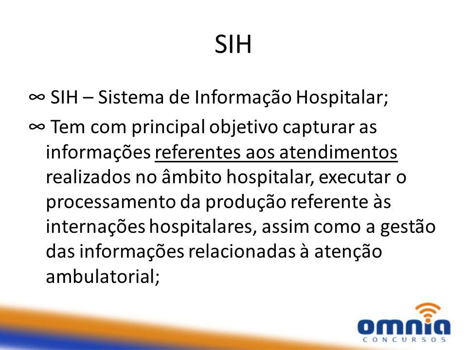 SIH SIH – Sistema de Informação Hospitalar; Tem com principal objetivo capturar as informações referentes aos atendimentos realizados no âmbito hospit