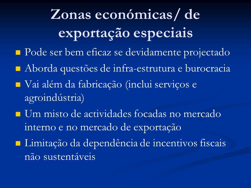 Zonas económicas/ de exportação especiais Pode ser bem eficaz se devidamente projectado Aborda questões de infra-estrutura e burocracia Vai além da fabricação (inclui serviços e agroindústria) Um misto de actividades focadas no mercado interno e no mercado de exportação Limitação da dependência de incentivos fiscais não sustentáveis