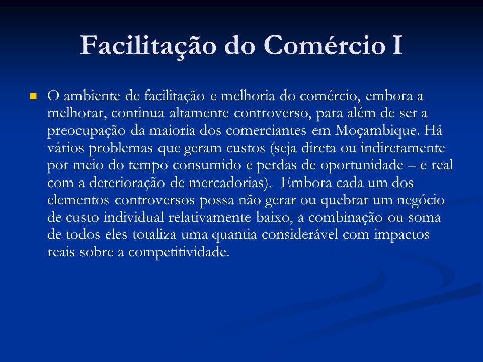 Facilitação do Comércio I O ambiente de facilitação e melhoria do comércio, embora a melhorar, continua altamente controverso, para além de ser a preocupação da maioria dos comerciantes em Moçambique.