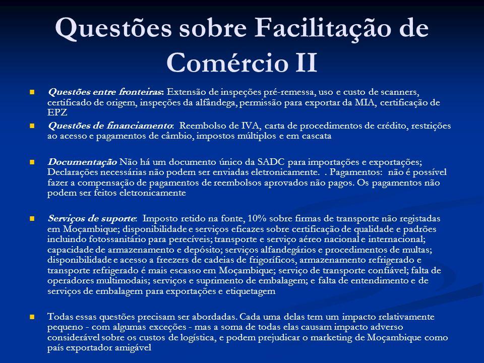 Questões sobre Facilitação de Comércio II Questões entre fronteiras: Extensão de inspeções pré-remessa, uso e custo de scanners, certificado de origem, inspeções da alfândega, permissão para exportar da MIA, certificação de EPZ Questões de financiamento: Reembolso de IVA, carta de procedimentos de crédito, restrições ao acesso e pagamentos de câmbio, impostos múltiplos e em cascata Documentação Não há um documento único da SADC para importações e exportações; Declarações necessárias não podem ser enviadas eletronicamente..