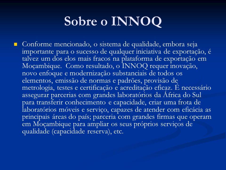 Sobre o INNOQ Conforme mencionado, o sistema de qualidade, embora seja importante para o sucesso de qualquer iniciativa de exportação, é talvez um dos elos mais fracos na plataforma de exportação em Moçambique.
