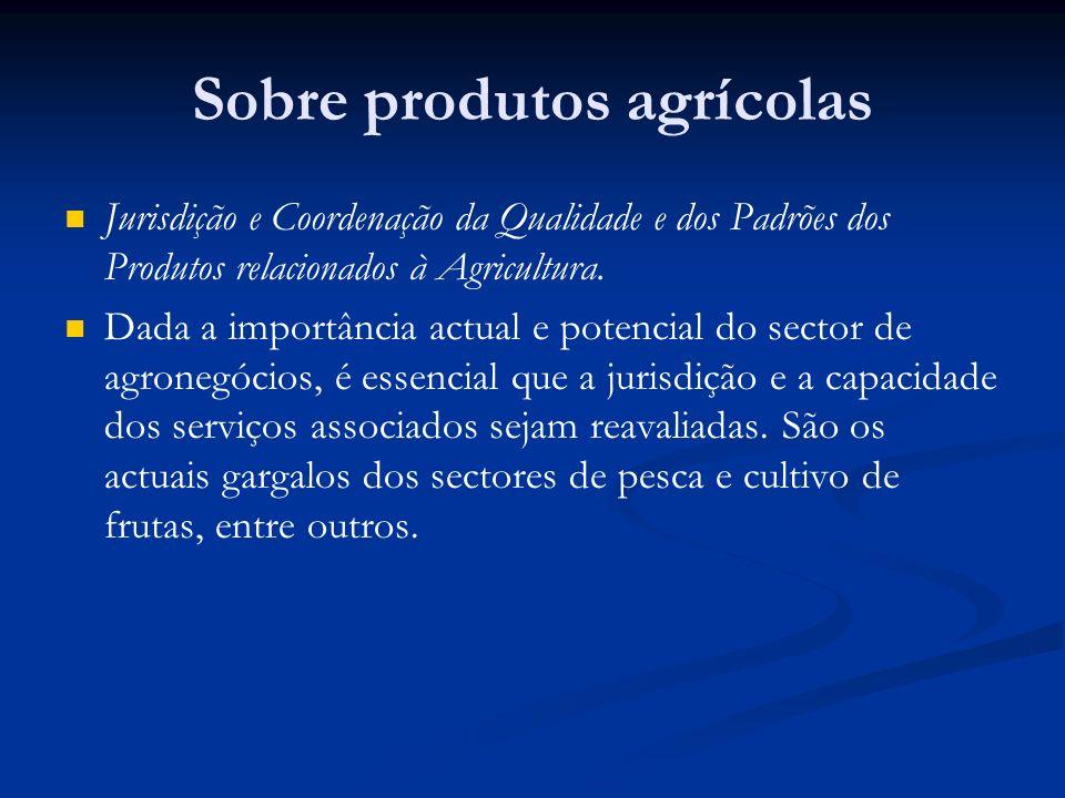 Sobre produtos agrícolas Jurisdição e Coordenação da Qualidade e dos Padrões dos Produtos relacionados à Agricultura. Dada a importância actual e pote