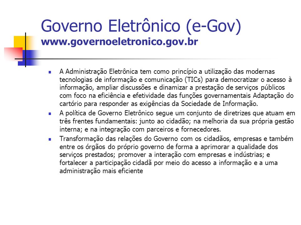 Governo Eletrônico (e-Gov) www.governoeletronico.gov.br A Administração Eletrônica tem como princípio a utilização das modernas tecnologias de informa