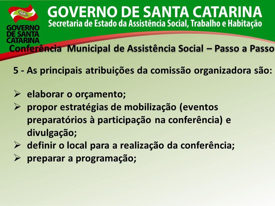 Conferência Municipal de Assistência Social – Passo a Passo 5 - As principais atribuições da comissão organizadora são: elaborar o orçamento; propor e