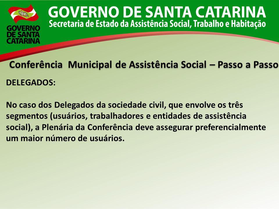Conferência Municipal de Assistência Social – Passo a Passo DELEGADOS: No caso dos Delegados da sociedade civil, que envolve os três segmentos (usuári
