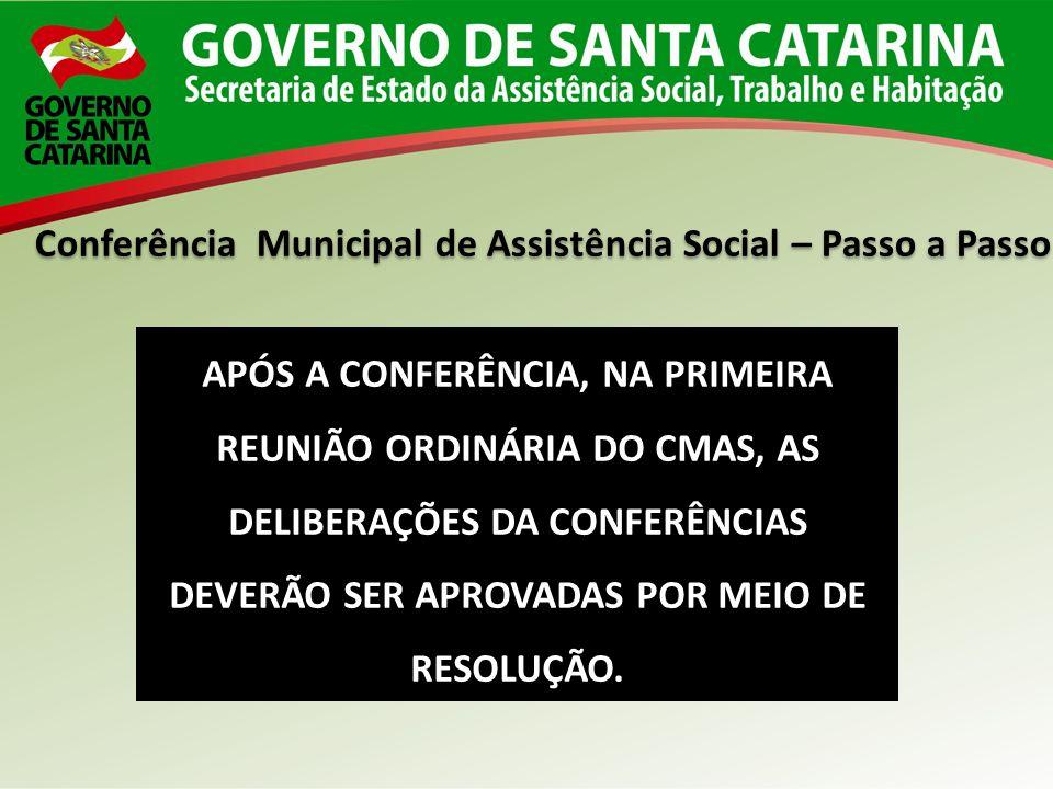 Conferência Municipal de Assistência Social – Passo a Passo APÓS A CONFERÊNCIA, NA PRIMEIRA REUNIÃO ORDINÁRIA DO CMAS, AS DELIBERAÇÕES DA CONFERÊNCIAS