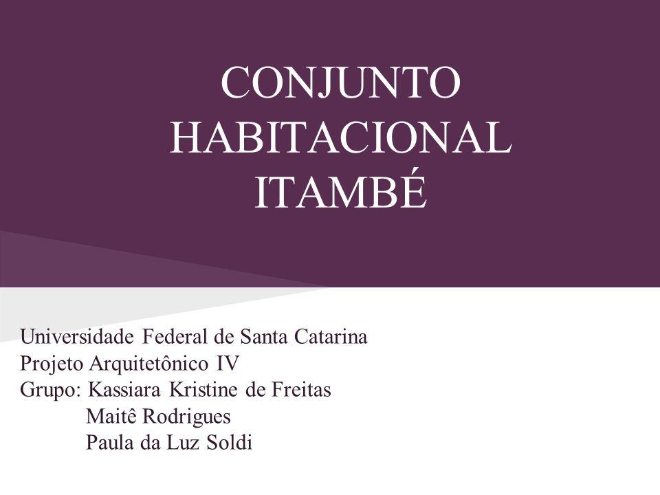 CONJUNTO HABITACIONAL ITAMBÉ Universidade Federal de Santa Catarina Projeto Arquitetônico IV Grupo: Kassiara Kristine de Freitas Maitê Rodrigues Paula