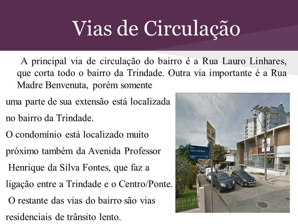 Vias de Circulação A principal via de circulação do bairro é a Rua Lauro Linhares, que corta todo o bairro da Trindade. Outra via importante é a Rua M