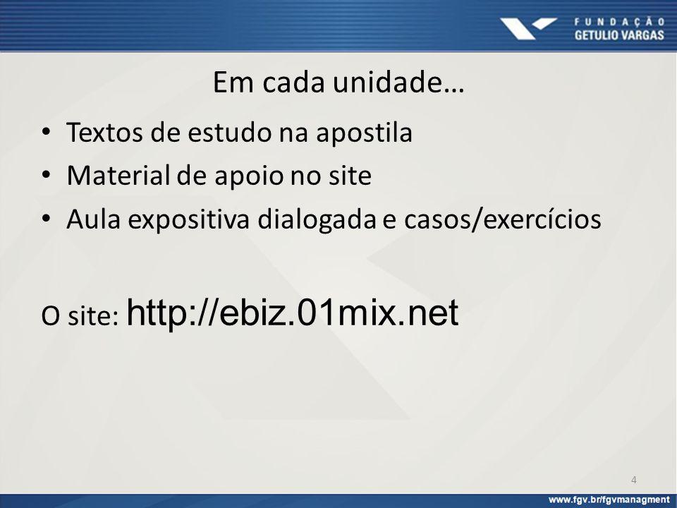 Em cada unidade… Textos de estudo na apostila Material de apoio no site Aula expositiva dialogada e casos/exercícios O site: http://ebiz.01mix.net 4