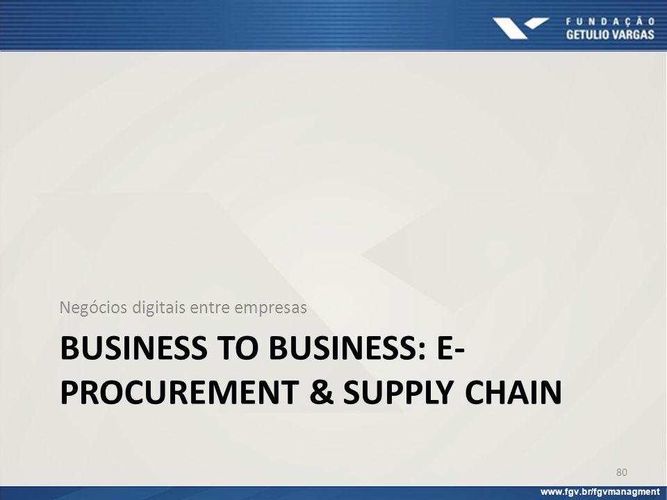 BUSINESS TO BUSINESS: E- PROCUREMENT & SUPPLY CHAIN Negócios digitais entre empresas 80