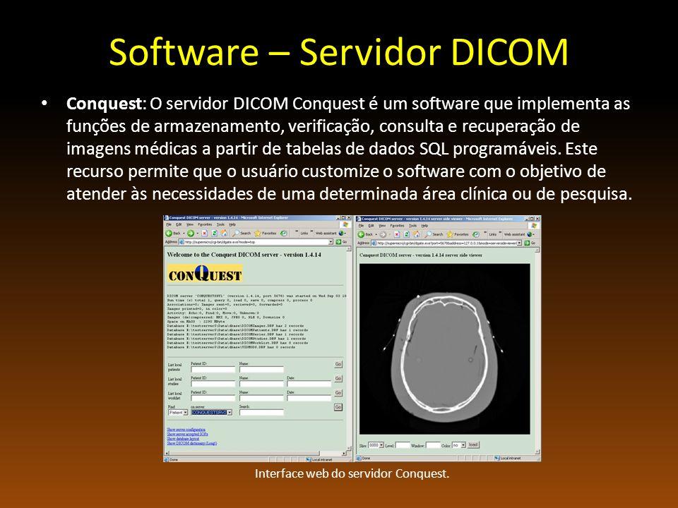 Software – Servidor DICOM Conquest: O servidor DICOM Conquest é um software que implementa as funções de armazenamento, verificação, consulta e recuperação de imagens médicas a partir de tabelas de dados SQL programáveis.