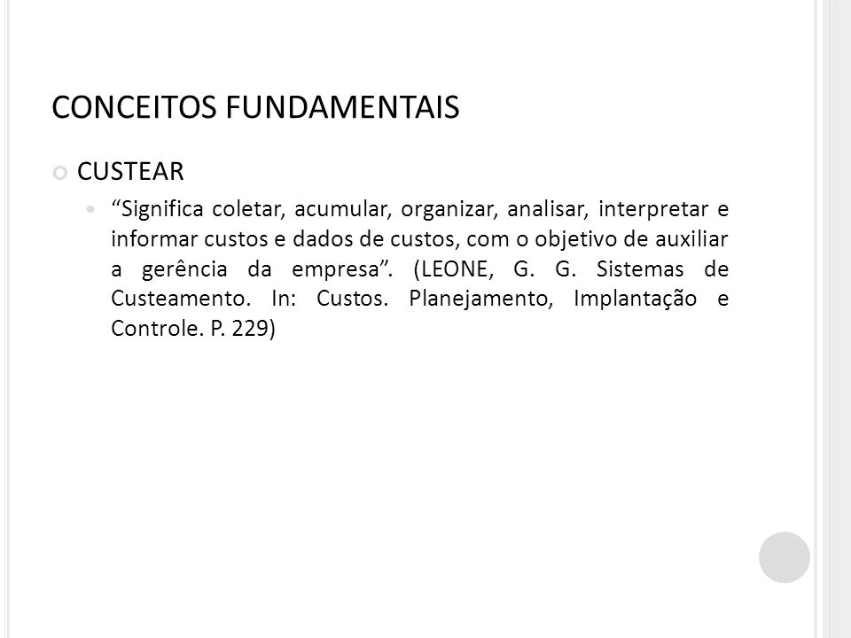 CONCEITOS FUNDAMENTAIS CUSTEAR Significa coletar, acumular, organizar, analisar, interpretar e informar custos e dados de custos, com o objetivo de au