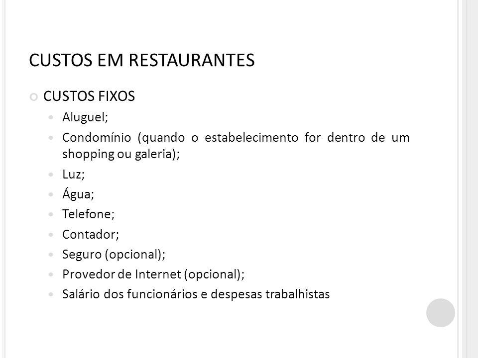 CUSTOS EM RESTAURANTES CUSTOS FIXOS Aluguel; Condomínio (quando o estabelecimento for dentro de um shopping ou galeria); Luz; Água; Telefone; Contador