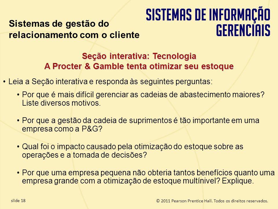 © 2011 Pearson Prentice Hall. Todos os direitos reservados. slide 18 Seção interativa: Tecnologia A Procter & Gamble tenta otimizar seu estoque Sistem