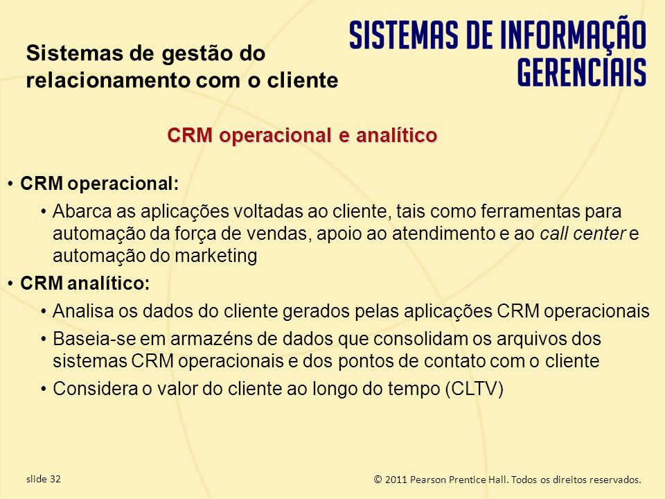 © 2011 Pearson Prentice Hall. Todos os direitos reservados. slide 32 CRM operacional: Abarca as aplicações voltadas ao cliente, tais como ferramentas