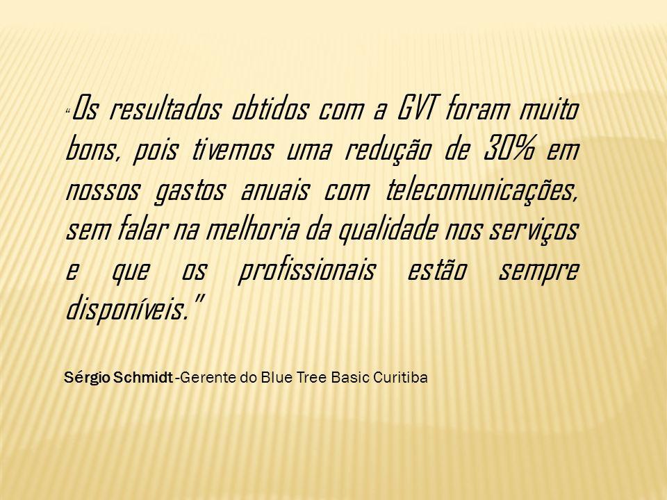 Os resultados obtidos com a GVT foram muito bons, pois tivemos uma redução de 30% em nossos gastos anuais com telecomunicações, sem falar na melhoria