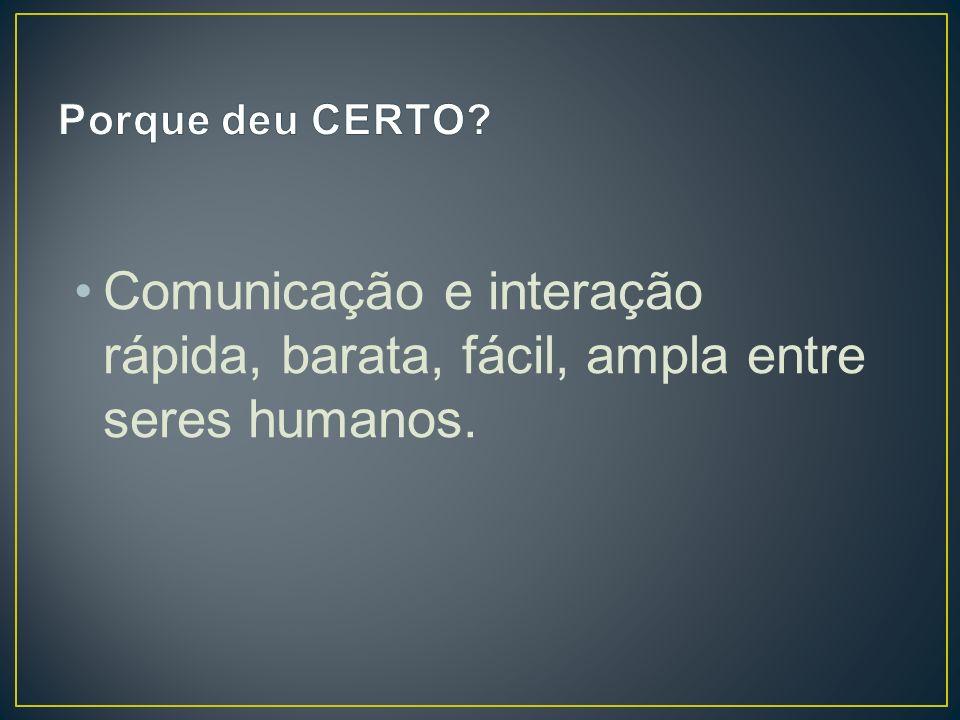 Comunicação e interação rápida, barata, fácil, ampla entre seres humanos.