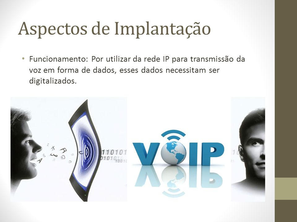 Aspectos de Implantação Funcionamento: Por utilizar da rede IP para transmissão da voz em forma de dados, esses dados necessitam ser digitalizados.