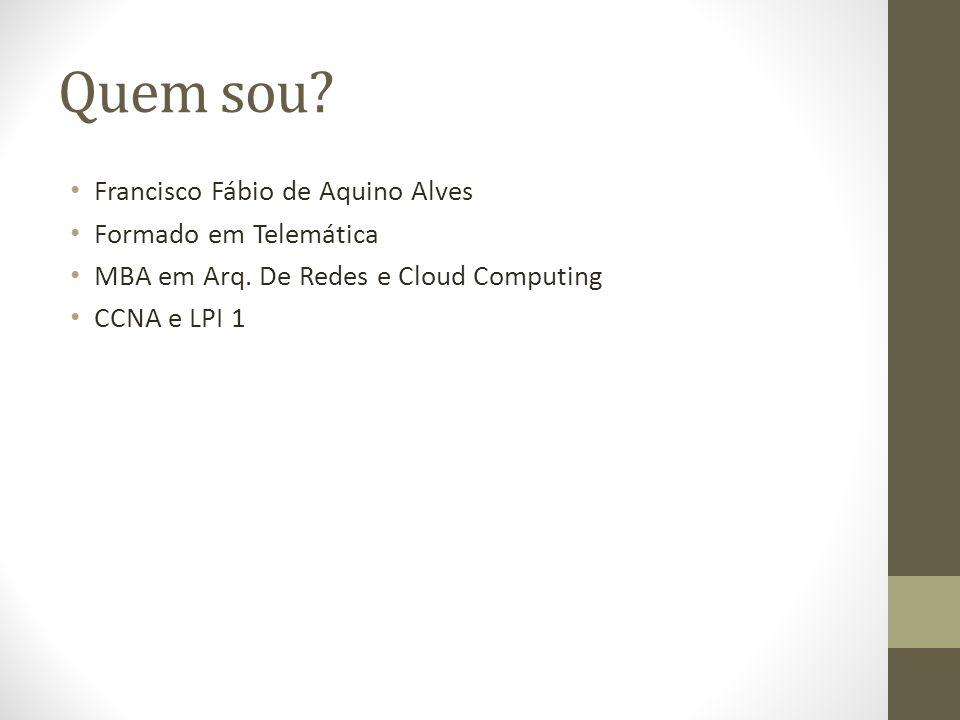 Quem sou? Francisco Fábio de Aquino Alves Formado em Telemática MBA em Arq. De Redes e Cloud Computing CCNA e LPI 1