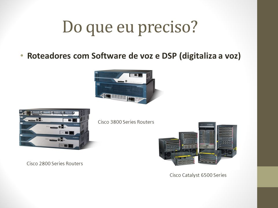 Do que eu preciso? Roteadores com Software de voz e DSP (digitaliza a voz) Cisco 2800 Series Routers Cisco 3800 Series Routers Cisco Catalyst 6500 Ser
