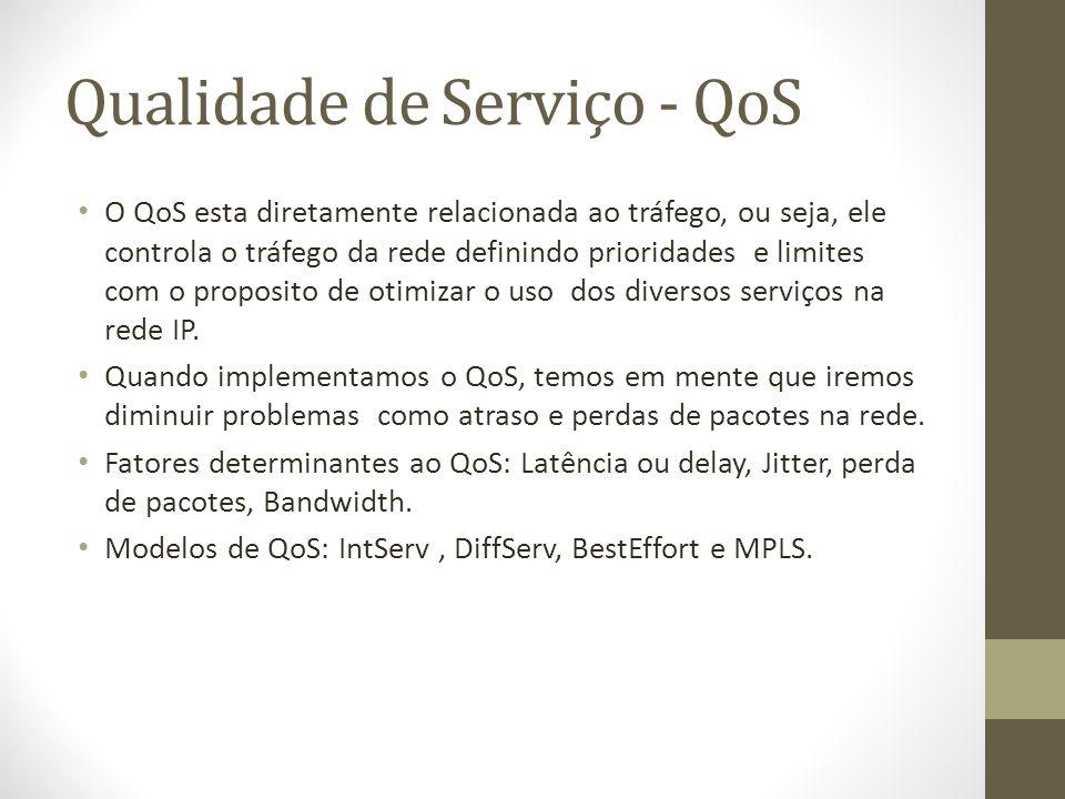 Qualidade de Serviço - QoS O QoS esta diretamente relacionada ao tráfego, ou seja, ele controla o tráfego da rede definindo prioridades e limites com