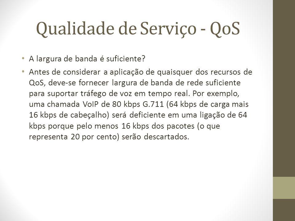 Qualidade de Serviço - QoS A largura de banda é suficiente? Antes de considerar a aplicação de quaisquer dos recursos de QoS, deve-se fornecer largura