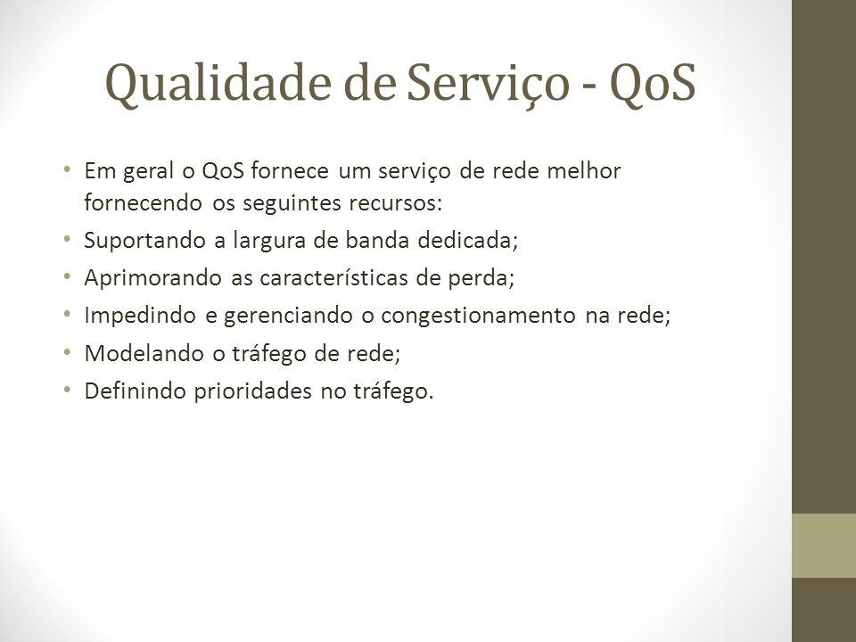 Qualidade de Serviço - QoS Em geral o QoS fornece um serviço de rede melhor fornecendo os seguintes recursos: Suportando a largura de banda dedicada;