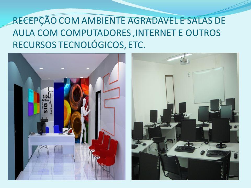 RECEPÇÃO COM AMBIENTE AGRADAVEL E SALAS DE AULA COM COMPUTADORES,INTERNET E OUTROS RECURSOS TECNOLÓGICOS, ETC.