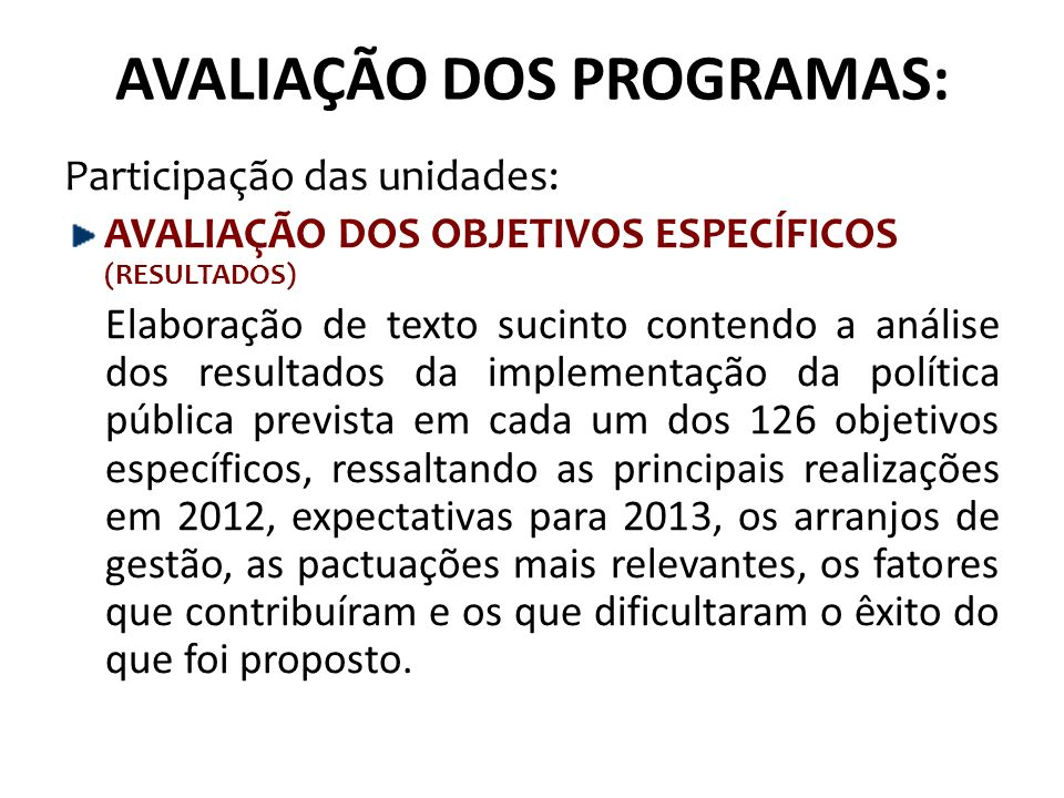 AVALIAÇÃO DOS PROGRAMAS: Participação das unidades: AVALIAÇÃO DOS OBJETIVOS ESPECÍFICOS (RESULTADOS) Elaboração de texto sucinto contendo a análise dos resultados da implementação da política pública prevista em cada um dos 126 objetivos específicos, ressaltando as principais realizações em 2012, expectativas para 2013, os arranjos de gestão, as pactuações mais relevantes, os fatores que contribuíram e os que dificultaram o êxito do que foi proposto.