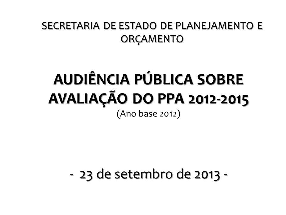 SECRETARIA DE ESTADO DE PLANEJAMENTO E ORÇAMENTO AUDIÊNCIA PÚBLICA SOBRE AVALIAÇÃO DO PPA 2012-2015 (Ano base 2012) - 23 de setembro de 2013 -