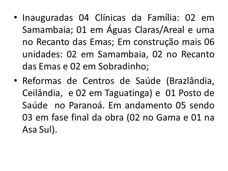 Inauguradas 04 Clínicas da Família: 02 em Samambaia; 01 em Águas Claras/Areal e uma no Recanto das Emas; Em construção mais 06 unidades: 02 em Samamba