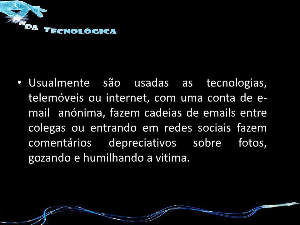 Usualmente são usadas as tecnologias, telemóveis ou internet, com uma conta de e- mail anónima, fazem cadeias de emails entre colegas ou entrando em r