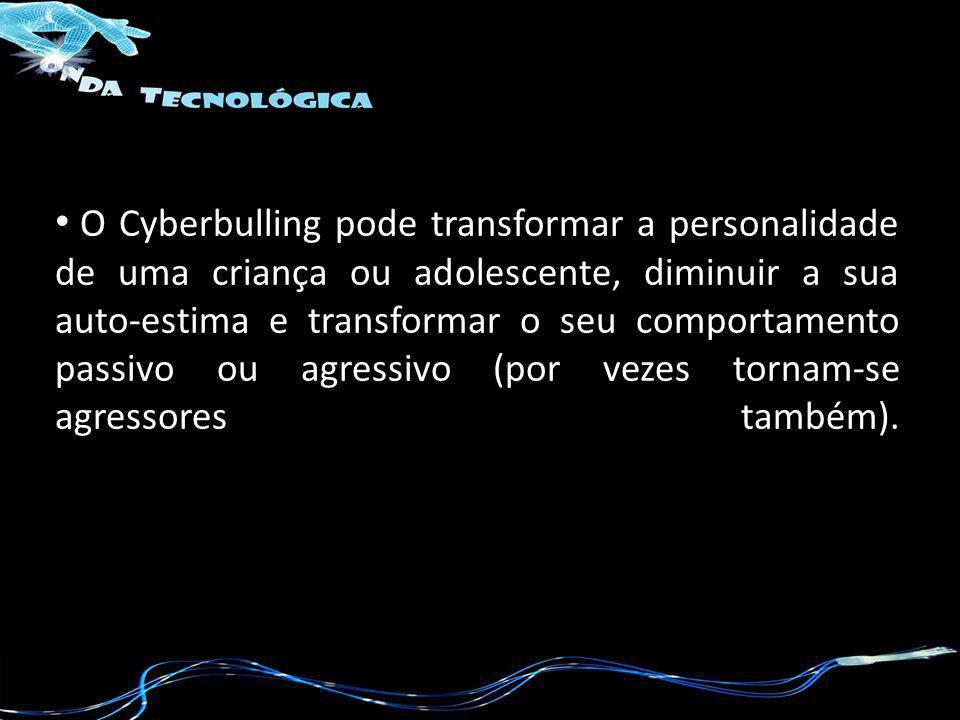 O Cyberbulling pode transformar a personalidade de uma criança ou adolescente, diminuir a sua auto-estima e transformar o seu comportamento passivo ou