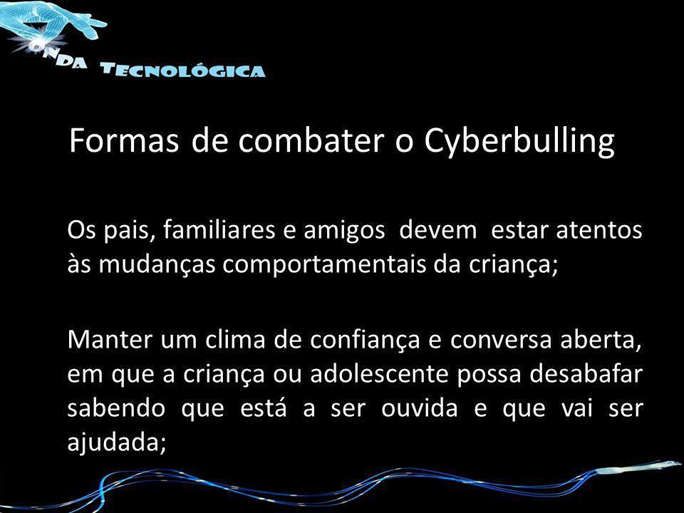 Formas de combater o Cyberbulling Os pais, familiares e amigos devem estar atentos às mudanças comportamentais da criança; Manter um clima de confianç