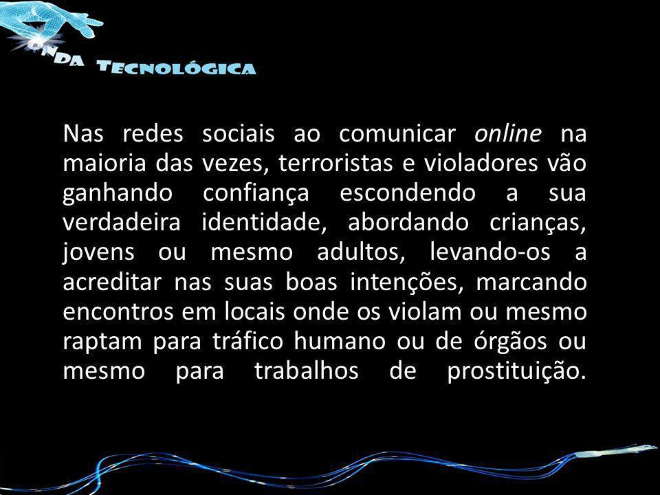 Nas redes sociais ao comunicar online na maioria das vezes, terroristas e violadores vão ganhando confiança escondendo a sua verdadeira identidade, ab