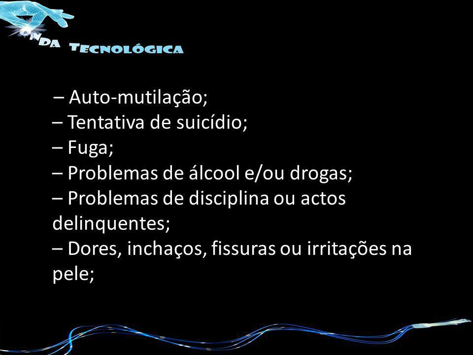– Auto-mutilação; – Tentativa de suicídio; – Fuga; – Problemas de álcool e/ou drogas; – Problemas de disciplina ou actos delinquentes; – Dores, inchaç