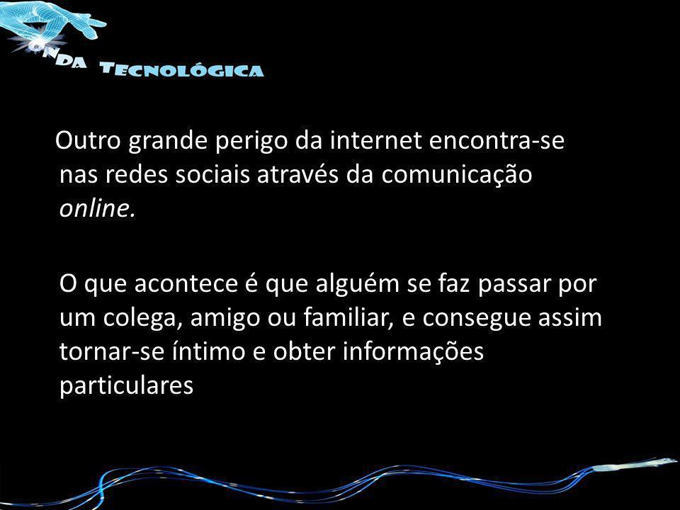 Outro grande perigo da internet encontra-se nas redes sociais através da comunicação online. O que acontece é que alguém se faz passar por um colega,