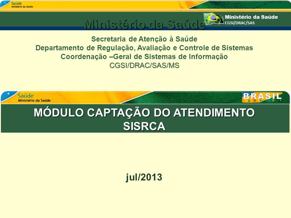 MÓDULO CAPTAÇÃO DO ATENDIMENTO SISRCA jul/2013 Ministério da Saúde Secretaria de Atenção à Saúde Departamento de Regulação, Avaliação e Controle de Si