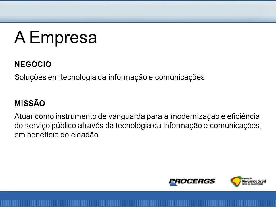 NEGÓCIO Soluções em tecnologia da informação e comunicações MISSÃO Atuar como instrumento de vanguarda para a modernização e eficiência do serviço público através da tecnologia da informação e comunicações, em benefício do cidadão A Empresa