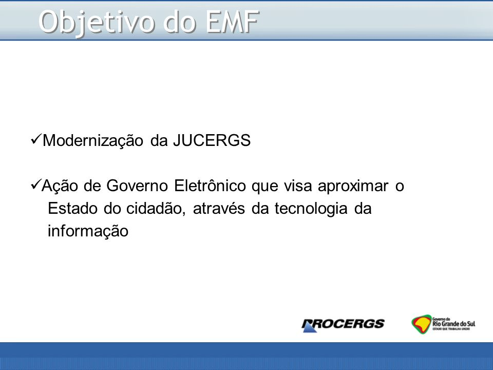 Objetivo do EMF Modernização da JUCERGS Ação de Governo Eletrônico que visa aproximar o Estado do cidadão, através da tecnologia da informação