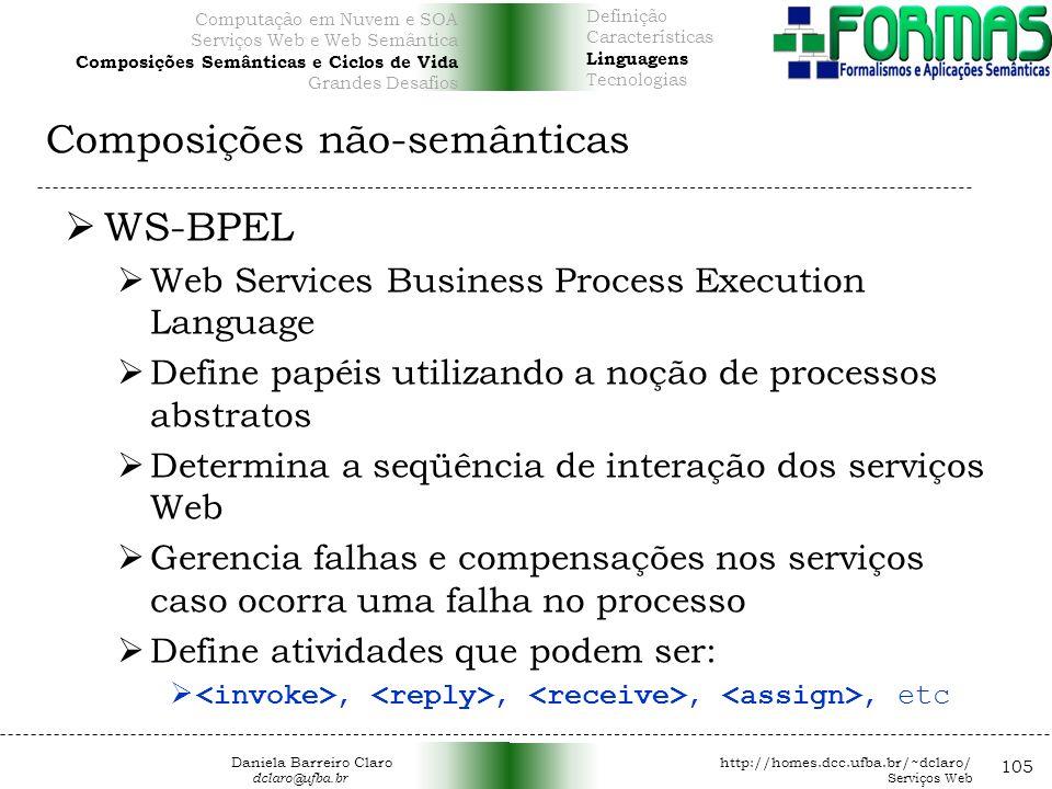 Composições não-semânticas 105 WS-BPEL Web Services Business Process Execution Language Define papéis utilizando a noção de processos abstratos Determina a seqüência de interação dos serviços Web Gerencia falhas e compensações nos serviços caso ocorra uma falha no processo Define atividades que podem ser:,,,, etc Daniela Barreiro Claro http://homes.dcc.ufba.br/~dclaro/ dclaro@ufba.br Serviços Web Definição Características Linguagens Tecnologias Computação em Nuvem e SOA Serviços Web e Web Semântica Composições Semânticas e Ciclos de Vida Grandes Desafios