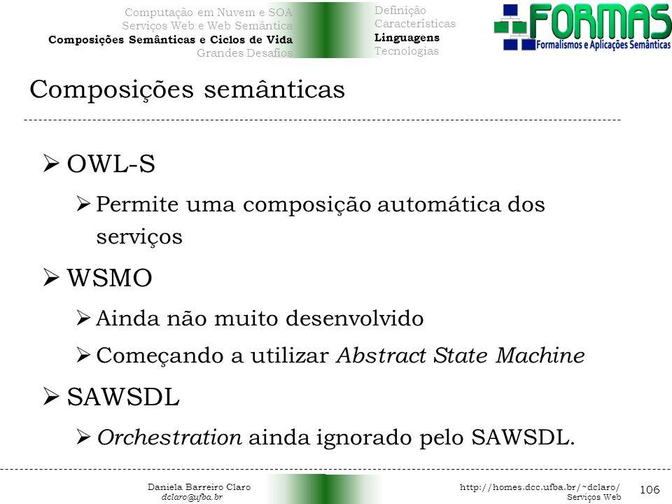 Composições semânticas 106 OWL-S Permite uma composição automática dos serviços WSMO Ainda não muito desenvolvido Começando a utilizar Abstract State Machine SAWSDL Orchestration ainda ignorado pelo SAWSDL.