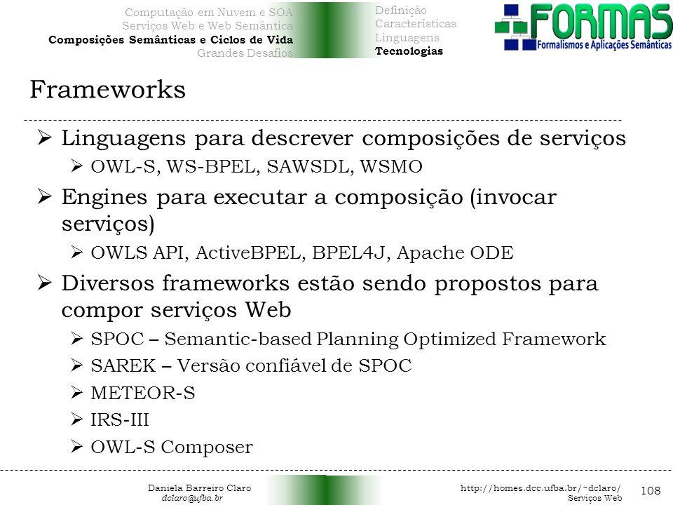 Frameworks 108 Linguagens para descrever composições de serviços OWL-S, WS-BPEL, SAWSDL, WSMO Engines para executar a composição (invocar serviços) OWLS API, ActiveBPEL, BPEL4J, Apache ODE Diversos frameworks estão sendo propostos para compor serviços Web SPOC – Semantic-based Planning Optimized Framework SAREK – Versão confiável de SPOC METEOR-S IRS-III OWL-S Composer Daniela Barreiro Claro http://homes.dcc.ufba.br/~dclaro/ dclaro@ufba.br Serviços Web Definição Características Linguagens Tecnologias Computação em Nuvem e SOA Serviços Web e Web Semântica Composições Semânticas e Ciclos de Vida Grandes Desafios