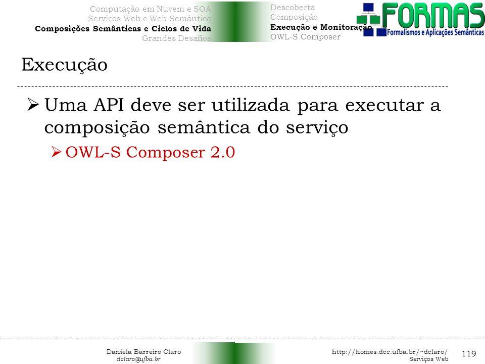 Execução 119 Uma API deve ser utilizada para executar a composição semântica do serviço OWL-S Composer 2.0 Computação em Nuvem e SOA Serviços Web e Web Semântica Composições Semânticas e Ciclos de Vida Grandes Desafios Descoberta Composição Execução e Monitoração OWL-S Composer Daniela Barreiro Claro http://homes.dcc.ufba.br/~dclaro/ dclaro@ufba.br Serviços Web