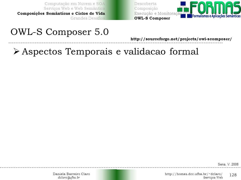 OWL-S Composer 5.0 128 Aspectos Temporais e validacao formal http://sourceforge.net/projects/owl-scomposer/ Sena, V.